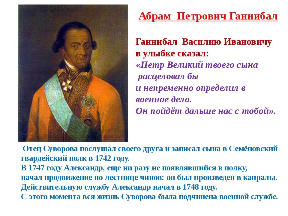 Абрам Петрович Ганнибал Отец Суворова послушал своего друга и записал сына в...