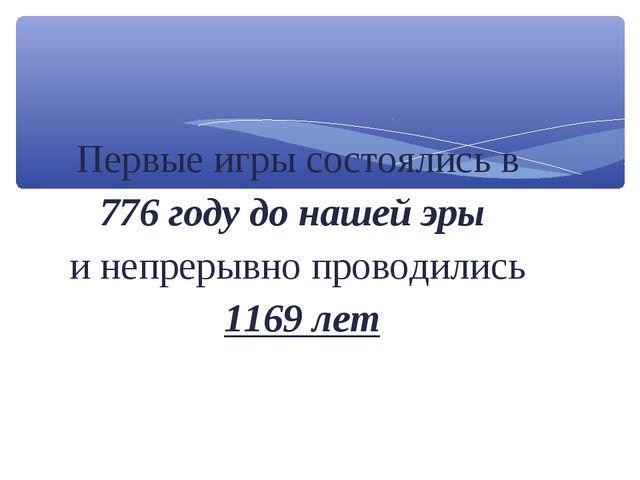 Первые игры состоялись в 776 году до нашей эры и непрерывно проводились 1169...