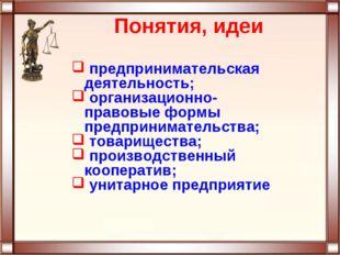 Понятия, идеи предпринимательская деятельность; организационно-правовые формы