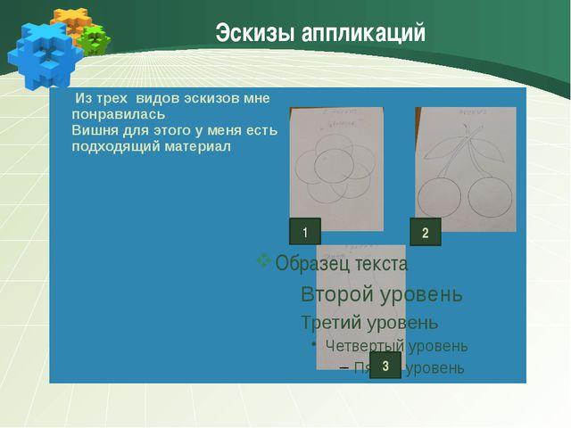 Эскизы аппликаций 1 2 3 Из трех видов эскизов мне понравилась Вишня для этого...