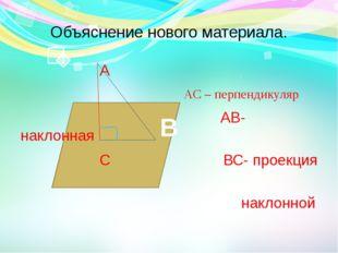 Объяснение нового материала. А АС – перпендикуляр АВ- наклонная С ВС- проекци