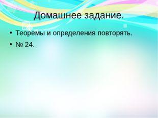 Домашнее задание. Теоремы и определения повторять. № 24.