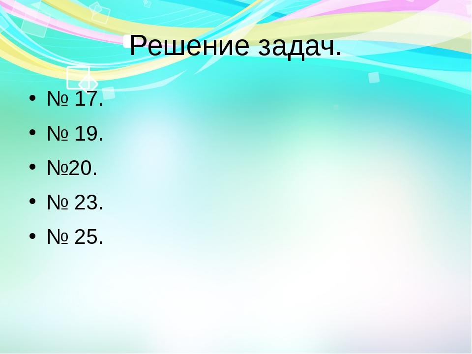 Решение задач. № 17. № 19. №20. № 23. № 25.