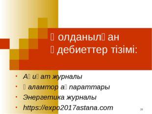 Қолданылған әдебиеттер тізімі: Ақиқат журналы Ғаламтор ақпараттары Энергетика