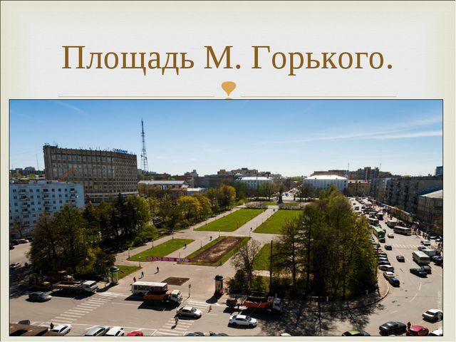 Площадь М. Горького.