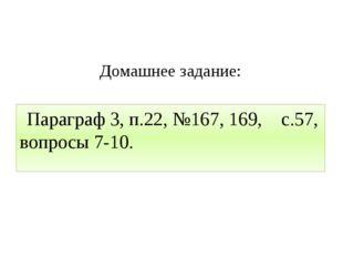 Домашнее задание: Параграф 3, п.22, №167, 169, с.57, вопросы 7-10.