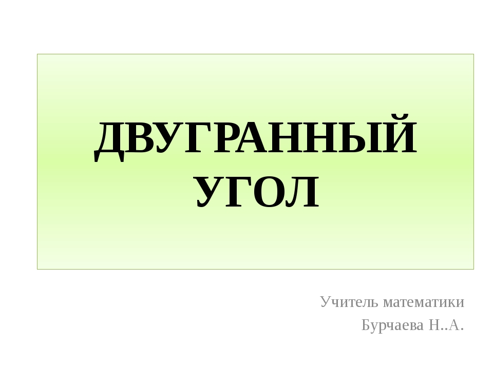 ДВУГРАННЫЙ УГОЛ Учитель математики Бурчаева Н..А.