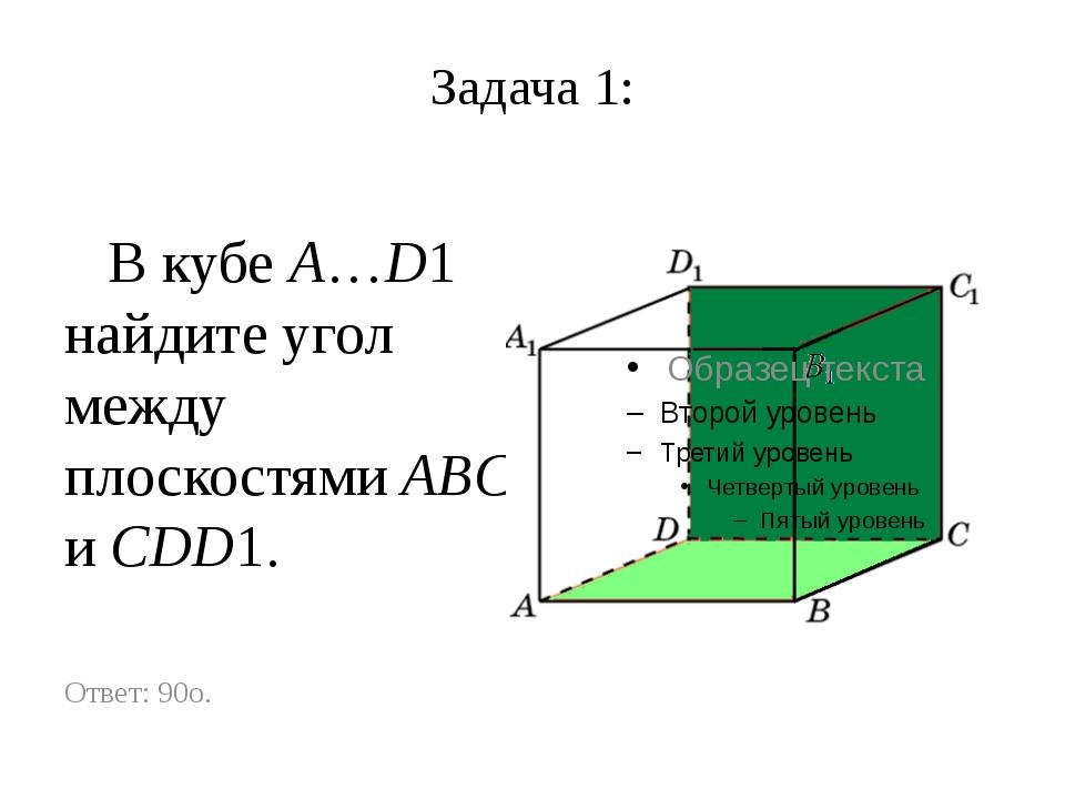 Задача 1: В кубе A…D1 найдите угол между плоскостями ABC и CDD1. Ответ: 90o.