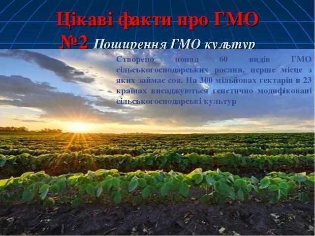 Цікаві факти про ГМО №2 Поширення ГМО культур Створено понад 60 видів ГМО сіл...