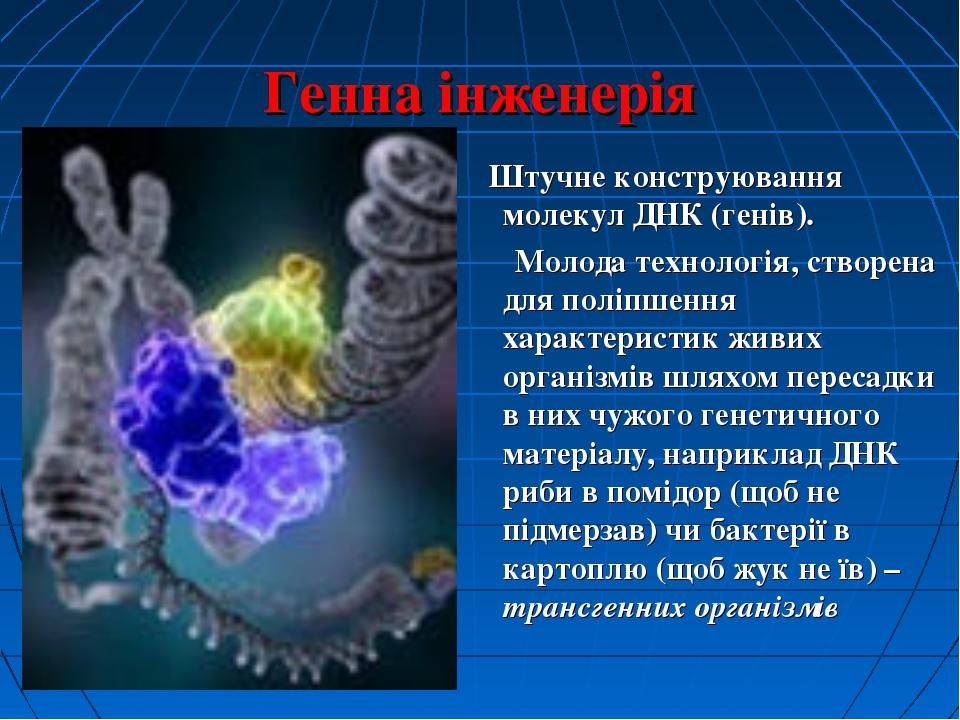 Генна інженерія Штучне конструювання молекул ДНК (генів). Молода технологія,...