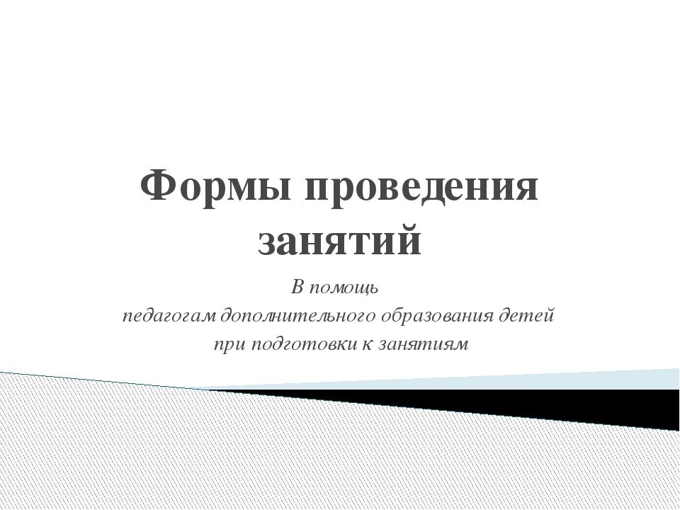 Формы проведения занятий В помощь педагогам дополнительного образования детей...