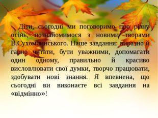 Діти, сьогодні ми поговоримо про різну осінь, познайомимося з новими творами