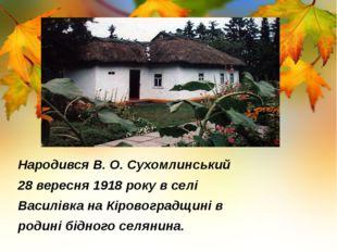 Народився В. О. Сухомлинський 28 вересня 1918 року в селі Василівка на Кірово
