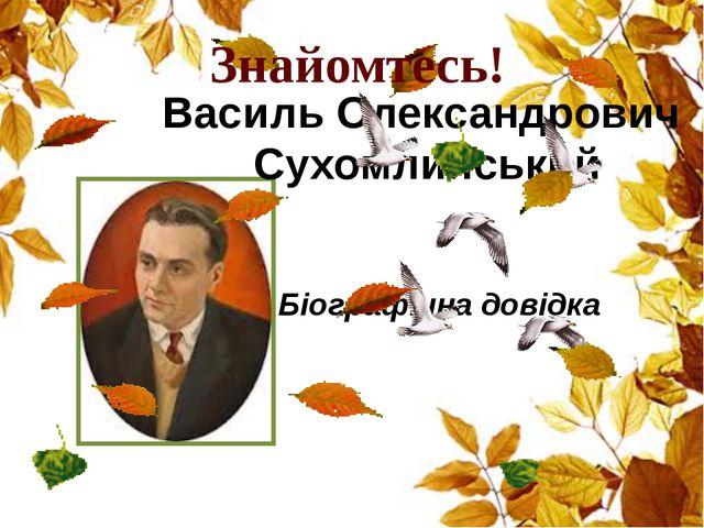 Василь Олександрович Сухомлинський Біографічна довідка Знайомтесь!