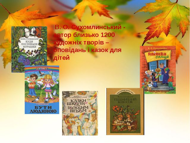 В. О. Сухомлинський - автор близько 1200 художніх творів – оповідань і казок...