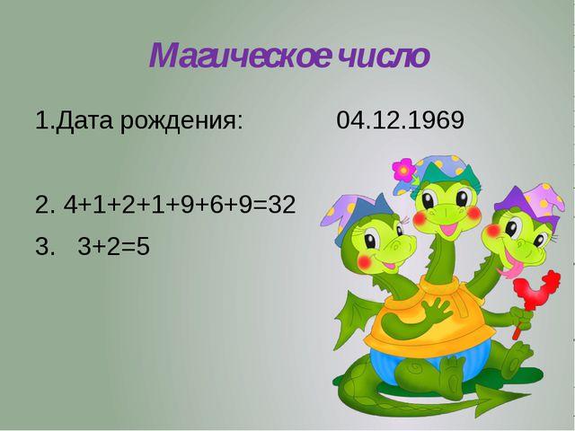 Магическое число 1.Дата рождения: 04.12.1969 2. 4+1+2+1+9+6+9=32 3. 3+2=5
