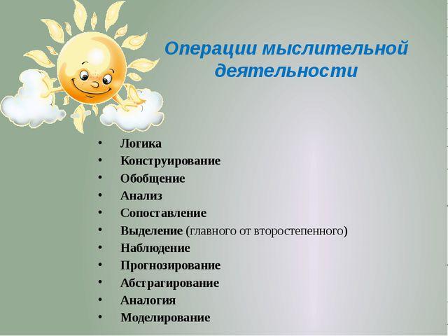 Операции мыслительной деятельности Логика Конструирование Обобщение Анализ Со...