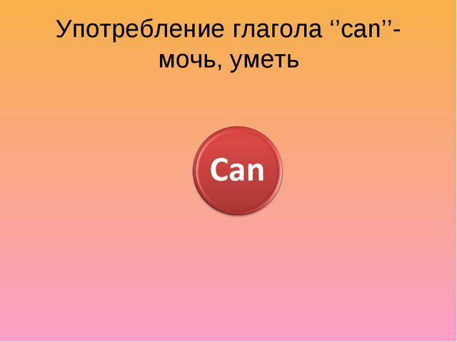 Употребление глагола ''can''- мочь, уметь