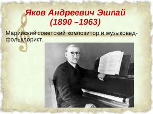 Яков Андреевич Эшпай (1890 –1963) Марийский советский композитор и музыковед-