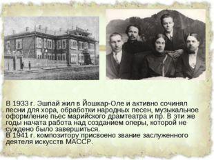В 1933 г. Эшпай жил в Йошкар-Оле и активно сочинял песни для хора, обработки