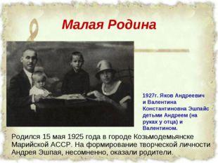 Малая Родина Родился 15 мая 1925 года в городе Козьмодемьянске Марийской АССР