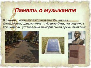 Память о музыканте В память о музыканте его названа Марийская филармония, одн