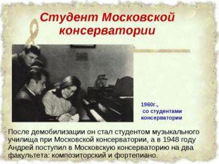 Студент Московской консерватории После демобилизации он стал студентом музыка