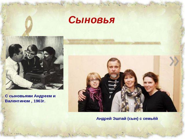 С сыновьями Андреем и Валентином , 1963г.  Сыновья Андрей Эшпай (сын) с семьёй