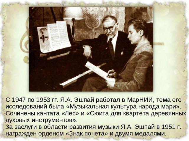 С 1947 по 1953 гг. Я.А. Эшпай работал в МарНИИ, тема его исследований была «М...
