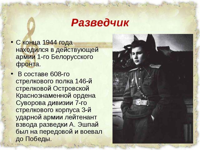Разведчик C конца 1944 года находился в действующей армии 1-го Белорусского ф...