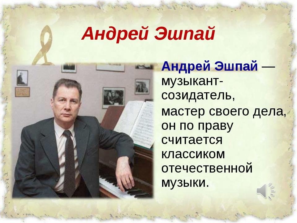 Андрей Эшпай Андрей Эшпай — музыкант-созидатель, мастер своего дела, он по пр...