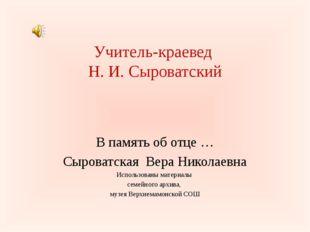Учитель-краевед Н. И. Сыроватский В память об отце … Сыроватская Вера Никола