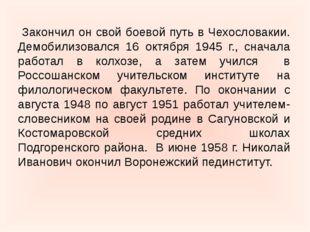 Закончил он свой боевой путь в Чехословакии. Демобилизовался 16 октября 1945