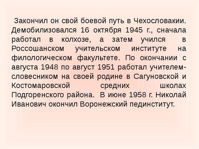 Закончил он свой боевой путь в Чехословакии. Демобилизовался 16 октября 1945...