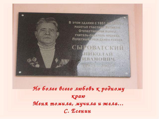 Но более всего любовь к родному краю Меня томила, мучила и жгла… С. Есенин