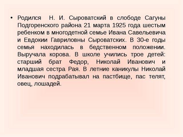 Родился Н. И. Сыроватский в слободе Сагуны Подгоренского района 21 марта 1925...