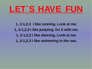 LET`S HAVE FUN 1, 2-1,2,3 I like running. Look at me. 1, 2-1,2,3 I like jumpi