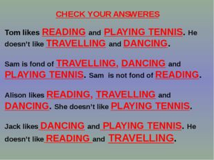 CHECK YOUR ANSWERES Tom likes READING and PLAYING TENNIS. He doesn't like TRA