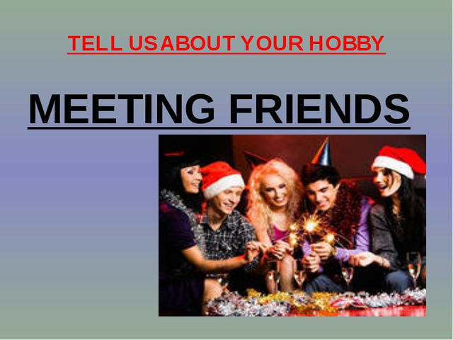TELL US ABOUT YOUR HOBBY MEETING FRIENDS