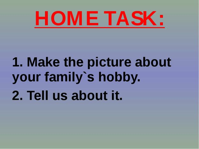 HOME TASK: 1. Make the picture about your family`s hobby. 2. Tell us about it.