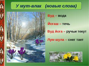 У мут-влак (новые слова) Вуд йога – ручьи текут Лум шула – снег тает Вуд – во