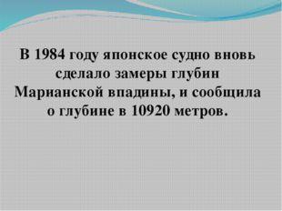 В 1984 году японское судно вновь сделало замеры глубин Марианской впадины, и