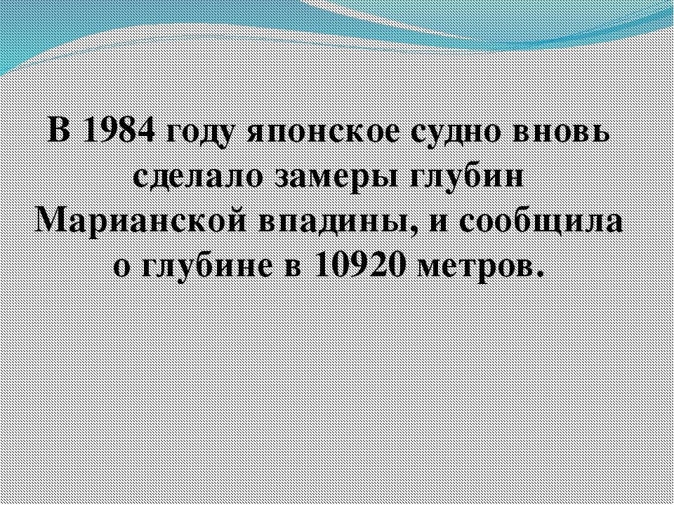 В 1984 году японское судно вновь сделало замеры глубин Марианской впадины, и...