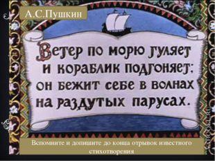 А.С.Пушкин А.С.Пушкин Вспомните и допишите до конца отрывок известного стихот