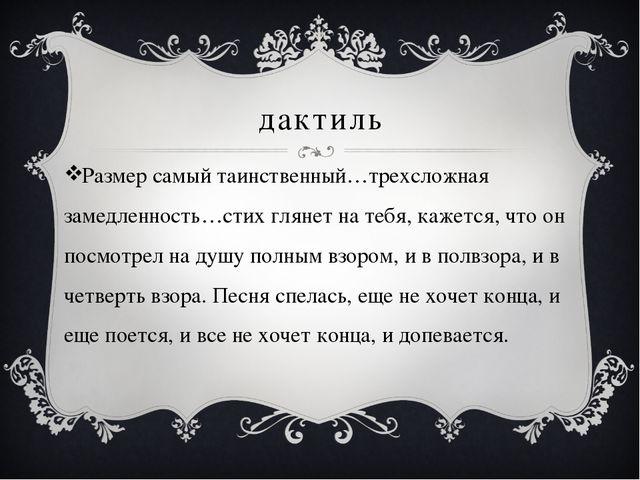 дактиль Размер самый таинственный…трехсложная замедленность…стих глянет на те...