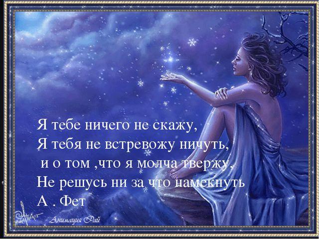 Я тебе ничего не скажу, Я тебя не встревожу ничуть, и о том ,что я молча тве...