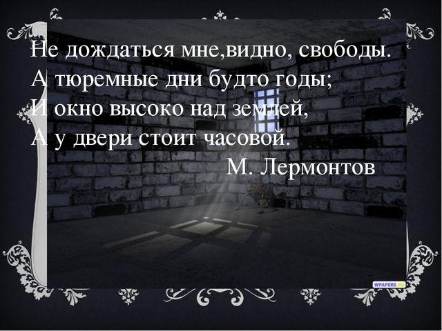 Не дождаться мне,видно, свободы. А тюремные дни будто годы; И окно высоко на...
