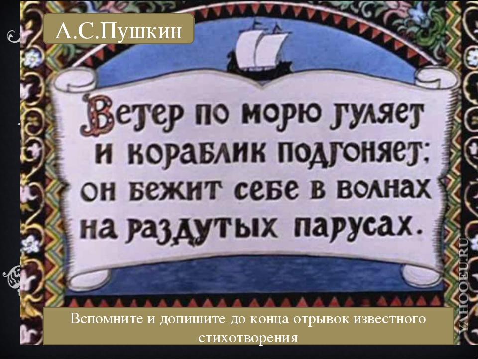 А.С.Пушкин А.С.Пушкин Вспомните и допишите до конца отрывок известного стихот...