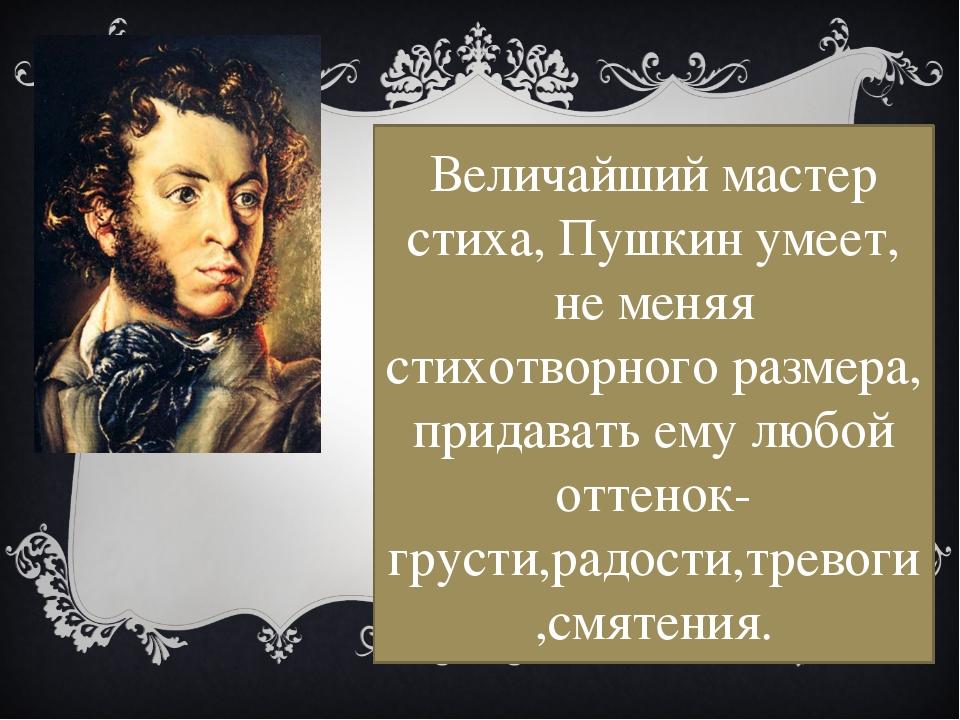 Величайший мастер стиха, Пушкин умеет, не меняя стихотворного размера, придав...