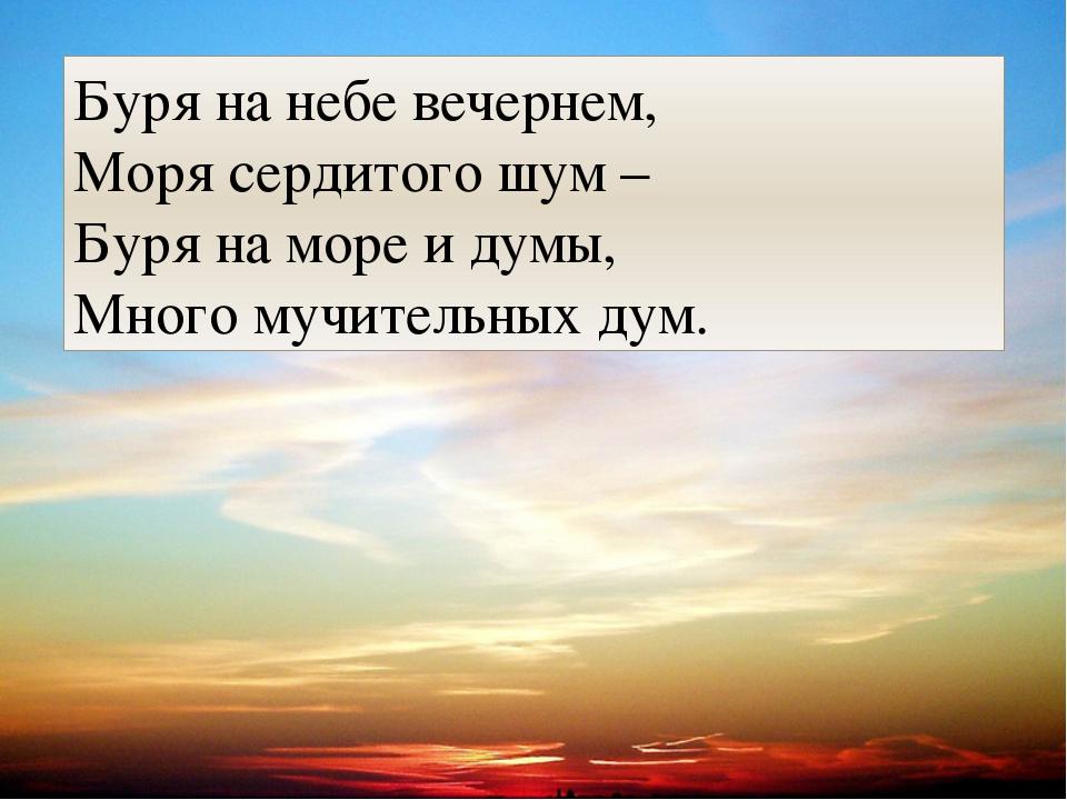Буря на небе вечернем, Моря сердитого шум – Буря на море и думы, Много мучит...